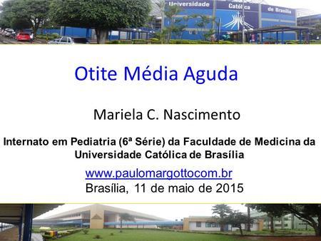 Otite Média Aguda Mariela C. Nascimento www.paulomargottocom.br Brasília, 11 de maio de 2015 Internato em Pediatria (6ª Série) da Faculdade de Medicina.