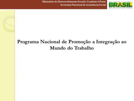 Programa Nacional de Promoção a Integração ao Mundo do Trabalho Ministério do Desenvolvimento Social e Combate à Fome Secretaria Nacional de Assistência.