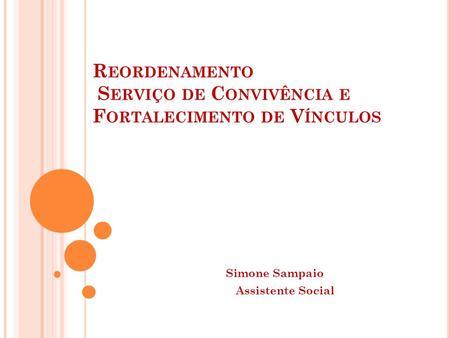 R EORDENAMENTO S ERVIÇO DE C ONVIVÊNCIA E F ORTALECIMENTO DE V ÍNCULOS Simone Sampaio Assistente Social.