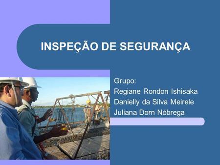 INSPEÇÃO DE SEGURANÇA Grupo: Regiane Rondon Ishisaka Danielly da Silva Meirele Juliana Dorn Nóbrega.