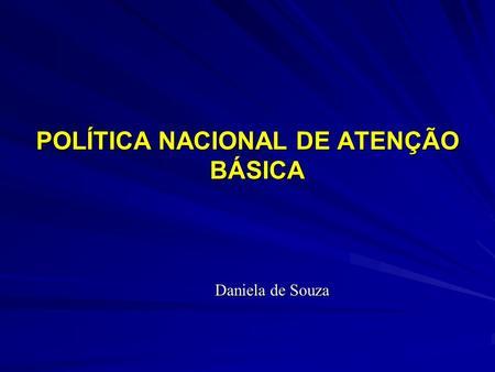 POLÍTICA NACIONAL DE ATENÇÃO BÁSICA Daniela de Souza.