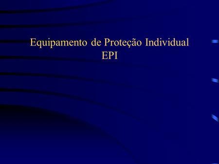 Equipamento de Proteção Individual EPI. Conceito legal Equipamento de Proteção Individual é todo dispositivo ou produto, de uso individual, utilizado.