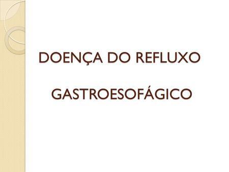 DOENÇA DO REFLUXO GASTROESOFÁGICO. O que é a DRGE É uma afecção crônica decorrente do refluxo de parte do conteúdo gástrico (e por vezes, gastroduodenal)