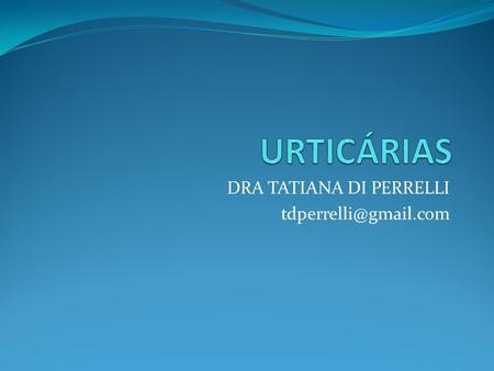 DRA TATIANA DI PERRELLI tdperrelli@gmail.com. Urticária é caracterizada por erupção súbita de lesões edematosas e pruriginosas determinada por vezes pela.